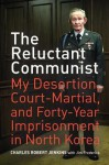 The Reluctant Communist: My Desertion, Court-Martial, and Forty-Year Imprisonment in North Korea - Charles Robert Jenkins, Jim Frederick