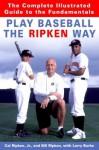 Play Baseball the Ripken Way: the Complete Illustrated Guide to the Fundamentals - Cal Ripken Jr., Larry Burke, Bill Ripken