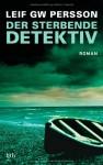 Der Sterbende Detektiv Roman - Leif G.W. Persson, Holger Wolandt, Lotta Rüegger