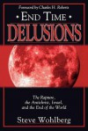 End Time Delusions: The Rapture, the Antichrist, Israel, and the End of the World - Steve Wohlberg