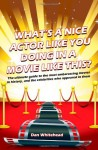 What's A Nice Actor Like You Doing In A Movie Like This?: The Ultimate Guide To The Most Embarrassing Movies In History, And The Celebrities Who Appeared In Them - Dan Whitehead