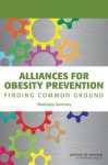 Alliances for Obesity Prevention: Finding Common Ground: Workshop Summary - Standing Committee on Childhood Obesity, Food and Nutrition Board, Institute of Medicine