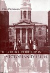The Church of Ireland in Victorian Dublin - John Crawford, Raymond Gillespie