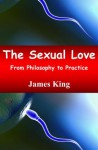 The Sexual Love: From Philosophy to Practice - James King