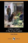 Children of Earth: A Play of New England (Dodo Press) - Alice Brown