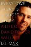 Every Love Story Is a Ghost Story: A Life of David Foster Wallace - D.T. Max