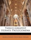 Thrice-Greatest Hermes: Prolegomena - G.R.S. Mead, Hermes Trismegistus