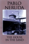 The House in the Sand - Pablo Neruda, Milton Rogovin, Dennis Maloney, Clark Zlotchew, Marjorie Agosín, Ariel Dorfman
