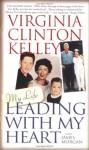 Leading with My Heart - Virginia Clinton Kelley, K.C. Kelley, James Morgan, Julie Rubenstein, Virginia Clinton Kelley