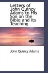 Letters of John Quincy Adams to His Son on the Bible and Its Teaching - John Quincy Adams