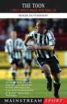 The Toon: A Complete History of Newcastle United Football Club - Roger Hutchinson