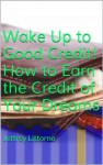 Wake Up to Good Credit! How to Earn the Credit of Your Dreams (Your Credit Repair Bible) (How to...) - Jeffrey Littorno