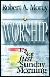 Worship: It's Not Just Sunday Morning - Robert A. Morey