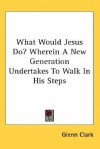 What Would Jesus Do? Wherein a New Generation Undertakes to Walk in His Steps - Glenn Clark