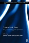 Ethics in Youth Sport: Policy and Pedagogical Applications (Routledge Studies in Physical Education and Youth Sport) - Stephen Harvey, Richard L. Light