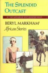 The Splendid Outcast: Beryl Markham's African Stories - Beryl Markham, Mary S. Lovell