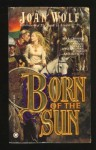 Born of the Sun - Joan Wolf