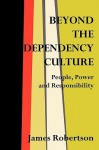 Beyond the Dependency Culture: People, Power and Responsibility in the 21st Century - James W. Robertson