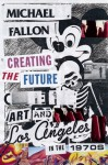 Creating the Future: Art and Los Angeles in the 1970s - Michael Fallon