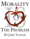 Morality Is The Problem - Jake Yaniak