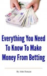 Everything You Need To Know To Make Money From Betting (Betting System Secrets) - John Duncan