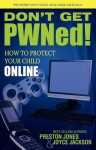 Don't Get PWNed!: How to Protect Your Child Online - Preston Jones, Joyce Jackson