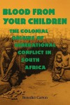 Blood from Your Children: The Colonial Origins of Generational Conflict in South Africthe Colonial Origins of Generational Conflict in South Afr - Benedict Carton