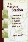 To the Harbin Station: The Liberal Alternative in Russian Manchuria, 1898-1914 - David Wolff, Nicholas V. Riasanovsky