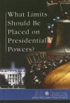 What Limits Should Be Placed on Presidential Powers? - Tamara L. Roleff