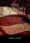 The Sorrows of Empire: Militarism, Secrecy, and the End of the Republic - Chalmers Johnson