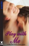 Play With Me - An Xcite Books collection of five erotic stories. - Alex Severn, Sommer Marsden, Eleanor Powell, Dakota Rebel, R Red
