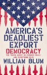 America's Deadliest Export: Democracy – The Truth About US Foreign Policy and Everything Else - William Blum