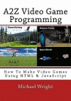A2z Video Game Programming: How to Make Video Games Using HTML & JavaScript - Michael Wright