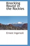 Knocking Round in the Rockies - Ernest Ingersoll