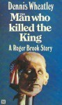 The Man Who Killed the King - Dennis Wheatley