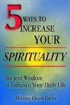 5 Ways to Increase Your Spirituality: Ancient Wisdom to Enhance Your Daily Life - Michael Green