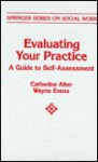 Evaluating Your Practice: A Guide to Self Assessment (Springer Series on Social Work) - Catherine Alter, Wayne Evens