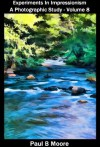 Experiments In Impressionism - A Photography Study - Volume 8 (Art) - Paul Moore