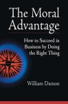 The Moral Advantage: How to Succeed in Business by Doing the Right Thing - William Damon