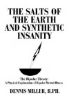 The Salts of the Earth and Synthetic Insanity: The Bipolar Theory: A Physical Explanation of Bipolar Mental Illness - Dennis Miller