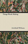 Things Worth Making - Archibald Williams
