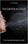 To Catch A Cold: The Handy Remedy Guide - C.J Townley