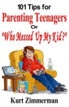 """101 Tips for Parenting Teenagers Or """"Who Messed Up My Kid?"""" - Kurt Zimmerman, Michelle Zimmerman"""