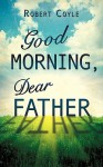 Good Morning, Dear Father - Robert Coyle