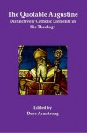 The Quotable Augustine: Distinctively Catholic Elements in His Theology - Augustine of Hippo, Dave Armstrong
