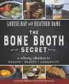 Bone Broth Secret: A Culinary Adventure in Health, Beauty, and Longevity - Louise Hay, Heather Dane