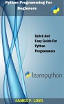 Python Programming For Beginners: Quick And Easy Guide For Python Programmers - James P. Long