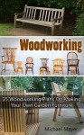Woodworking: 15 Woodworking Plans On Making Your Own Garden Furniture: (Woodworking, Woodworking Plans, DIY Furniture, Woodworking Furniture, Garden Furniture, ... Pallet Projects, Wood Furniture) - Michael Mayer