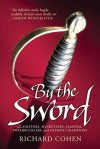 By The Sword: Gladiators, Musketeers, Samurai, Swashbucklers and Olympic Champions - Richard Cohen