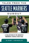 Tales from the Seattle Mariners Dugout: A Collection of the Greatest Mariners Stories Ever Told - Kirby Arnold